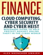 Finance: Cloud Computing, Cyber Security and Cyber Heist - Beginners Guide to Help Protect Against Online Theft in the Cyber World by Alex Nkenchor Uwajeh