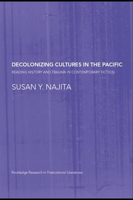 Book Decolonizing Cultures in the Pacific: Reading History and Trauma in Contemporary Fiction by Najita, Susan Y.