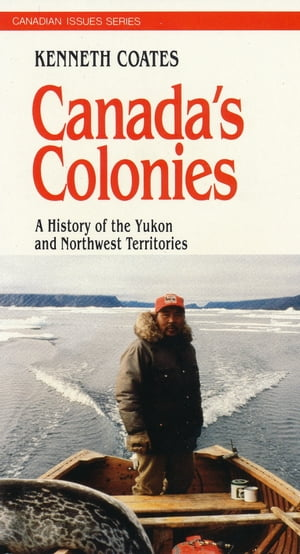 Canada's Colonies: A History of the Yukon and Northwest Territories by Ken S. Coates