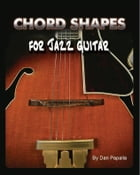Chord Shapes For Jazz Guitar by Dan Papaila