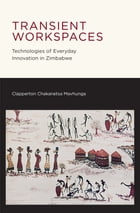 Transient Workspaces: Technologies of Everyday Innovation in Zimbabwe by Clapperton Chakanetsa Mavhunga