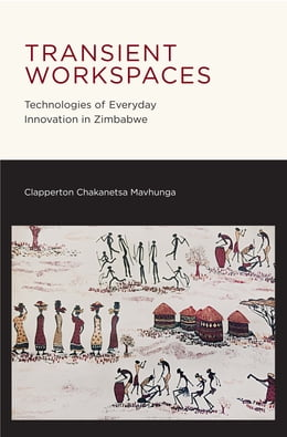 Book Transient Workspaces: Technologies of Everyday Innovation in Zimbabwe by Clapperton Chakanetsa Mavhunga