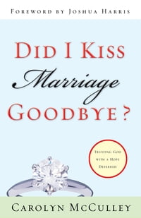 Did I Kiss Marriage Goodbye? (Foreword by Joshua Harris): Trusting God with a Hope Deferred…