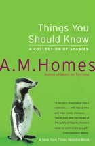 Things You Should Know: A Collection of Stories by A M. Homes