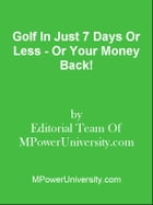 Golf In Just 7 Days Or Less - Or Your Money Back! by Editorial Team Of MPowerUniversity.com