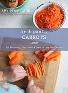 Fresh Pantry: Carrots: Eat Seasonally, Cook Smart & Learn to Love Your Carrots
