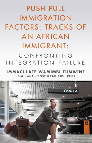 Push Pull Immigration Factors: Tracks of an African Immigrant - Confronting Integration Failure by Immaculate Wamimbi Tumwine BA MA PhD