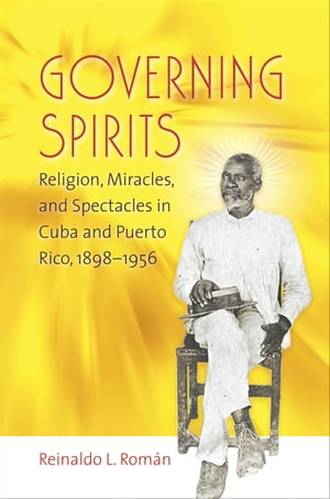 Governing Spirits Religion,  Miracles,  and Spectacles in Cuba and Puerto Rico,  1898-1956