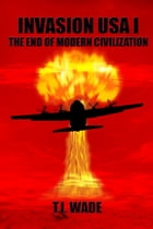 INVASION USA I: The End of Modern Civilization by T I WADE