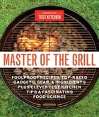 Master of the Grill: Foolproof Recipes, Top-Rated Gadgets, Gear & Ingredients Plus Clever Test…