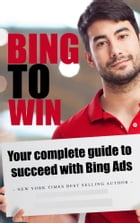 Bing to Win: Your Complete Guide to Succeeding with Bing Ads by SoftTech