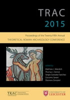 TRAC 2015: Proceedings of the 25th annual Theoretical Roman Archaeology Conference by Matthew Mandich
