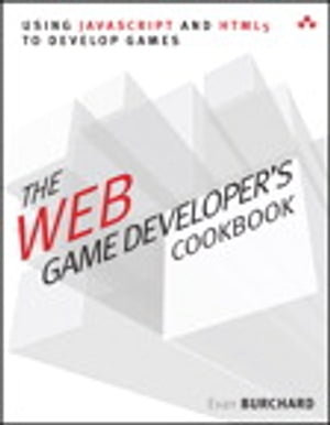 The Web Game Developer's Cookbook: Using JavaScript and HTML5 to Develop Games by Evan Burchard