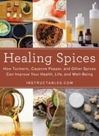 Healing Spices: How Turmeric, Cayenne Pepper, and Other Spices Can Improve Your Health, Life, and…