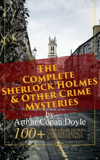 The Complete Sherlock Holmes & Other Crime Mysteries by Arthur Conan Doyle: 100+ True Crime Stories…