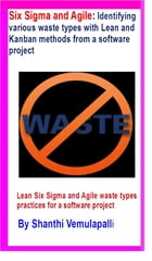 Six Sigma and Agile: Identifying various waste types with Lean and Kanban methods from a software project by Shanthi Vemulapalli