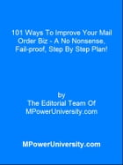 101 Ways To Improve Your Mail Order Biz - A No Nonsense, Fail-proof, Step By Step Plan! by Editorial Team Of MPowerUniversity.com