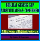 Biblical Genesis Gap Substantiated and Confirmed: A Bible Doctrine of Illegitimate Controversy by James Lowrance