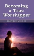Becoming a True Worshipper by Timothy D. Lucas