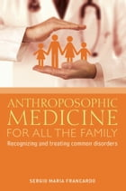 ANTHROPOSOPHIC MEDICINE FOR ALL THE FAMILY: Recognizing and treating the most common disorders by Sergio Maria Francardo