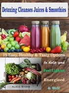Detoxing Cleanses Juices & Smoothies: 75 Easy, Healthy & Tasty Options to help you Feel Lighter Energized & Well by Alicia Stone