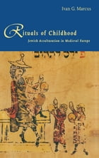 Rituals of Childhood: Jewish Acculturation in Medieval Europe by Professor Ivan G. Marcus