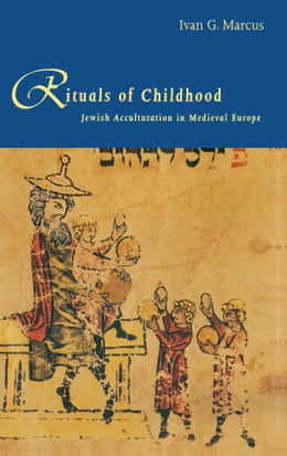 Book Rituals of Childhood: Jewish Acculturation in Medieval Europe by Professor Ivan G. Marcus
