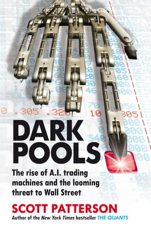Dark Pools The rise of A.I. trading machines and the looming threat to Wall Street