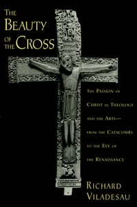 The Beauty of the Cross: The Passion of Christ in Theology and the Arts from the Catacombs to the…