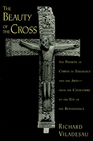 The Beauty of the Cross The Passion of Christ in Theology and the Arts from the Catacombs to the Eve of the Renaissance