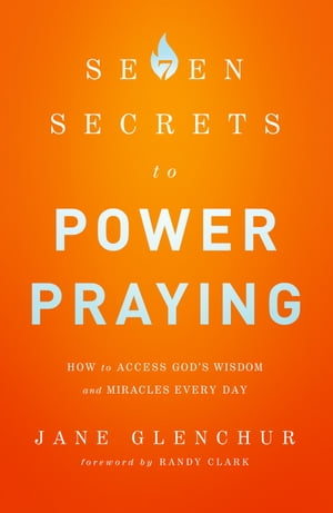 7 Secrets to Power Praying How to Access God's Wisdom and Miracles Every Day