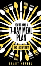 How to Make a 7-Day Meal Plan - and Lose Weight! by Grant Herbel