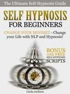 Self Hypnosis for Beginners: Change your Mindset - Change your Life with NLP and Hypnosis! Bonus with FREE Self-Hypnosis Scripts by Linda Jackson