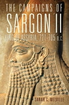 The Campaigns of Sargon II, King of Assyria, 721–705 B.C. by Sarah C. Melville