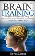 Brain Training: Amazing Brain Training Strategies To Help You Increase Your Memory, Concentration, Mental Clarity, Neuroplasticity, And Mind Power by Tomas Martin