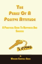 The Perks Of A Positive Attitude: A Practical Guide To Happiness and Success by Winsome Campbell-Green