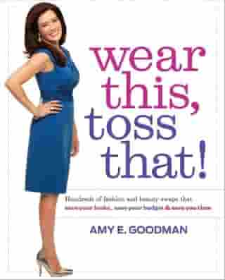 Wear This, Toss That!: Hundreds of Fashion and Beauty Swaps That Save Your Looks, Save Your Budget, and Save You Time by Amy E. Goodman