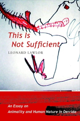 Book This Is Not Sufficient: An Essay on Animality and Human Nature in Derrida by Leonard Lawlor