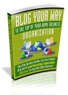 Blog Your Way To The Top Of Your Home Business Organization by Anonymous