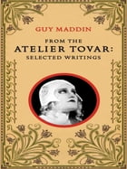 From the Atelier Tovar: Selected Writings of Guy Maddin by Guy Maddin