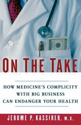 Book On the Take: How Medicine's Complicity with Big Business Can Endanger Your Health by Jerome P. Kassirer, M.D.