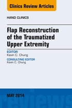Flap Reconstruction of the Traumatized Upper Extremity, An Issue of Hand Clinics, E-Book by Kevin C. Chung, MD, MS