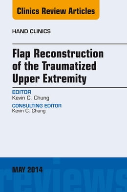 Book Flap Reconstruction of the Traumatized Upper Extremity, An Issue of Hand Clinics, by Kevin C. Chung
