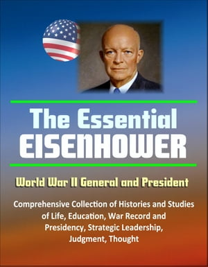 The Essential Eisenhower: World War II General and President - Comprehensive Collection of Histories and Studies of Life,  Education,  War Record,  and P