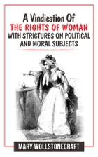 A Vindication Of The Rights Of Woman With Strictures On Political And Moral Subjects by Mary Wollstonecraft