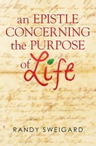 An Epistle Concerning the Purpose of Life by Randy Sweigard