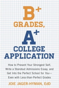 B+ Grades, A+ College Application: How to Present Your Strongest Self, Write a Standout Admissions…