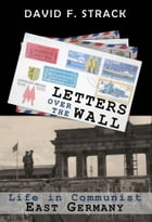 Letters Over The Wall: Life in Communist East Germany by David F.  Strack