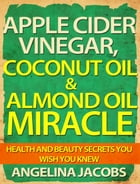 Apple Cider Vinegar, Coconut Oil & Almond Oil Miracle: Health and Beauty Secrets You Wish You Knew by Angelina Jacobs