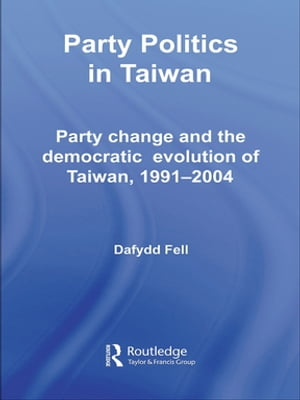 Party Politics in Taiwan Party Change and the Democratic Evolution of Taiwan,  1991-2004
